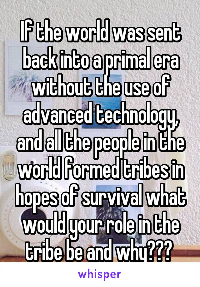 If the world was sent back into a primal era without the use of advanced technology, and all the people in the world formed tribes in hopes of survival what would your role in the tribe be and why???