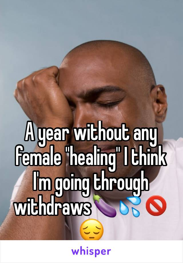 """A year without any female """"healing"""" I think I'm going through withdraws🍆💦🚫😔"""