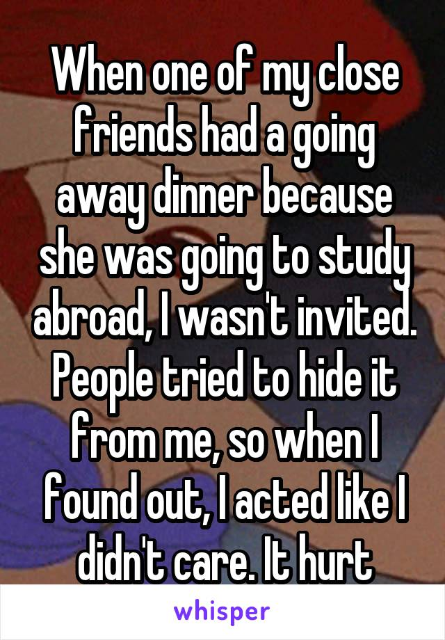 When one of my close friends had a going away dinner because she was going to study abroad, I wasn't invited. People tried to hide it from me, so when I found out, I acted like I didn't care. It hurt