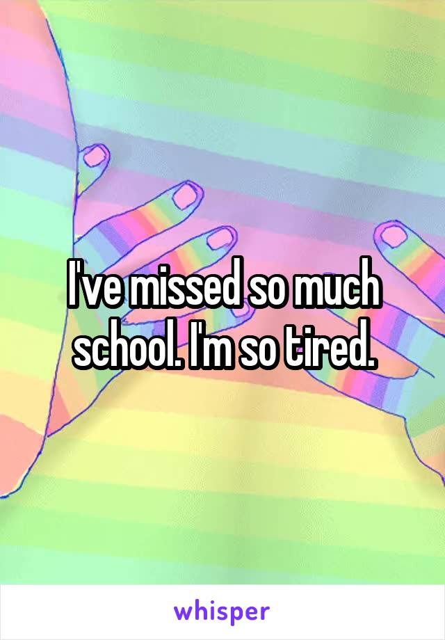 I've missed so much school. I'm so tired.