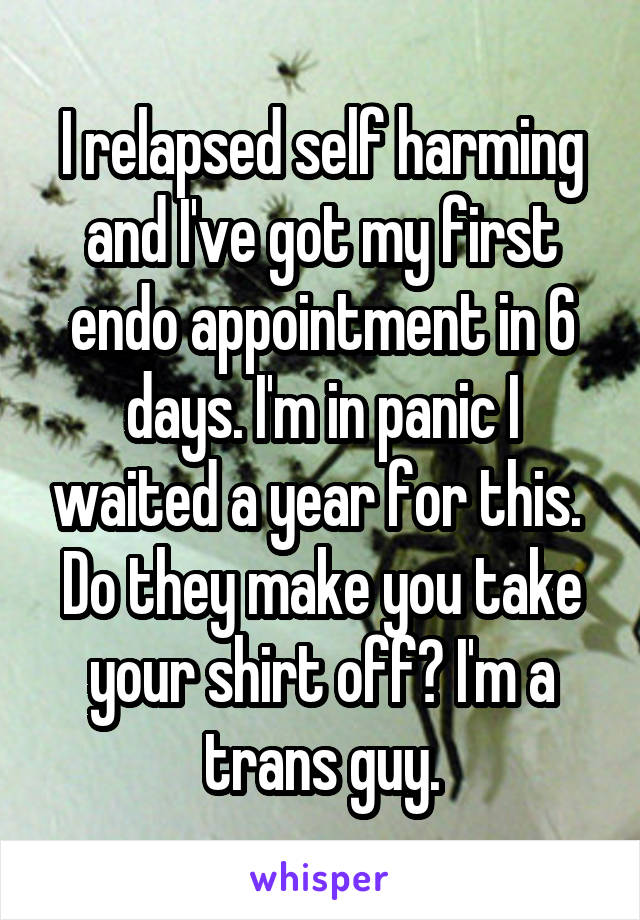I relapsed self harming and I've got my first endo appointment in 6 days. I'm in panic I waited a year for this.  Do they make you take your shirt off? I'm a trans guy.