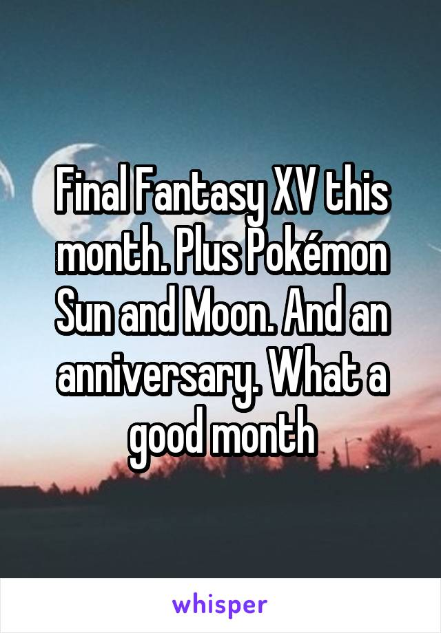 Final Fantasy XV this month. Plus Pokémon Sun and Moon. And an anniversary. What a good month