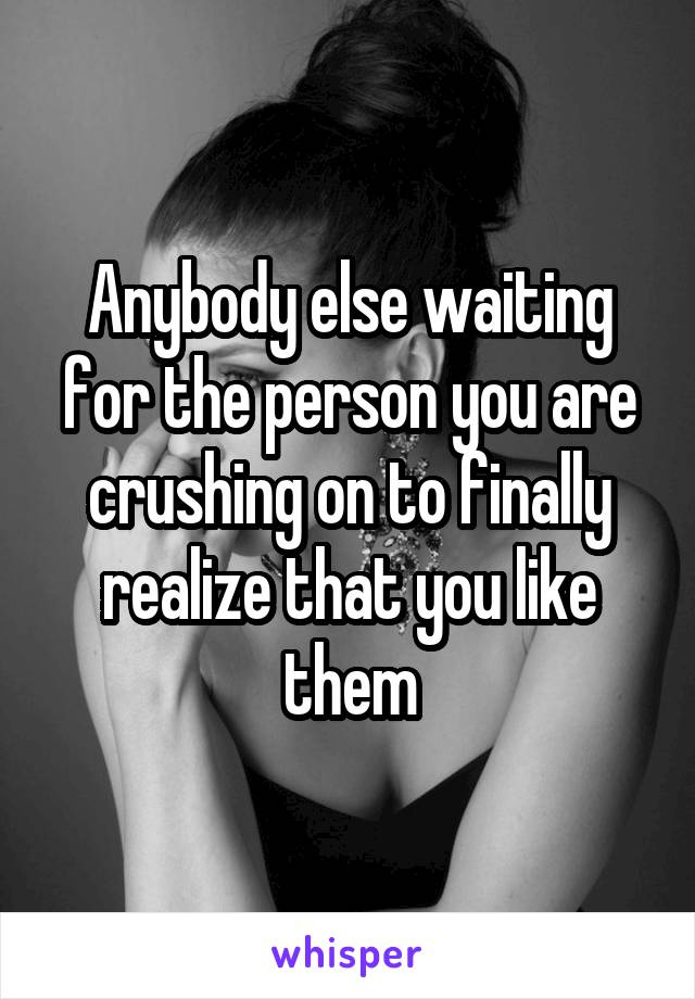 Anybody else waiting for the person you are crushing on to finally realize that you like them