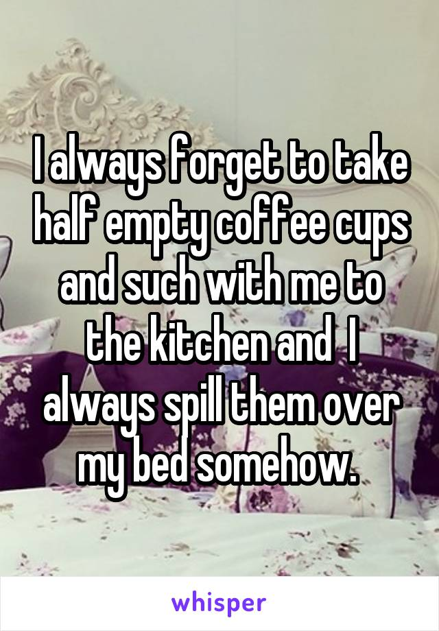 I always forget to take half empty coffee cups and such with me to the kitchen and  I always spill them over my bed somehow.