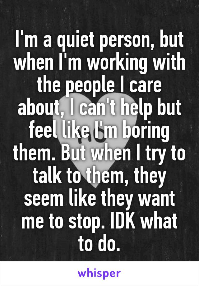 I'm a quiet person, but when I'm working with the people I care about, I can't help but feel like I'm boring them. But when I try to talk to them, they seem like they want me to stop. IDK what to do.