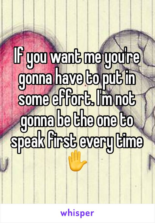 If you want me you're gonna have to put in some effort. I'm not gonna be the one to speak first every time ✋