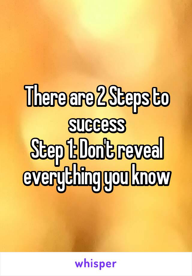 There are 2 Steps to success Step 1: Don't reveal everything you know