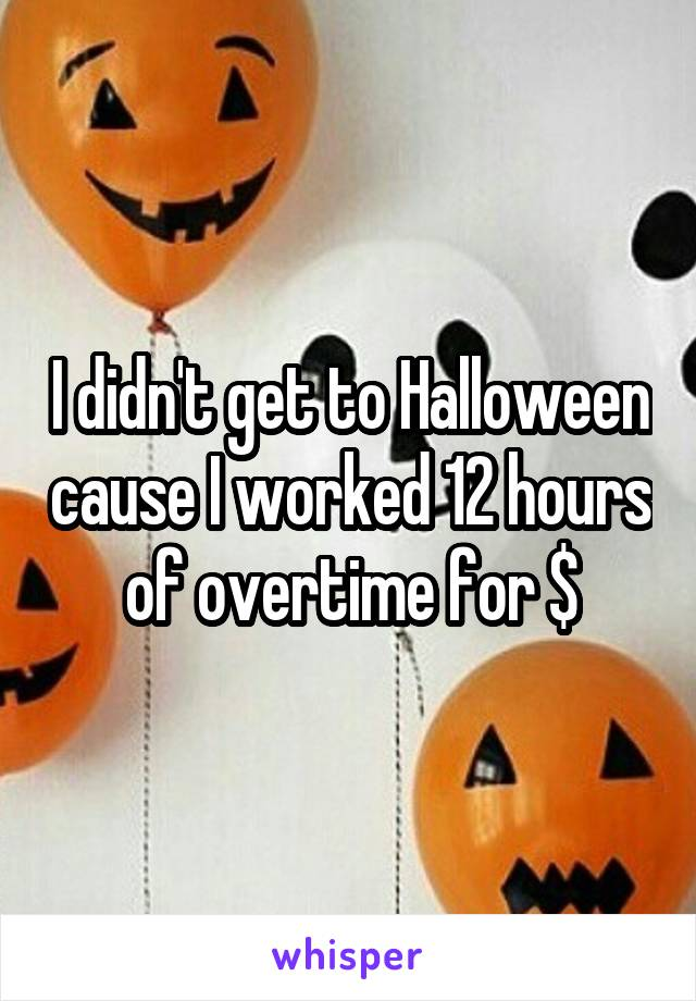 I didn't get to Halloween cause I worked 12 hours of overtime for $