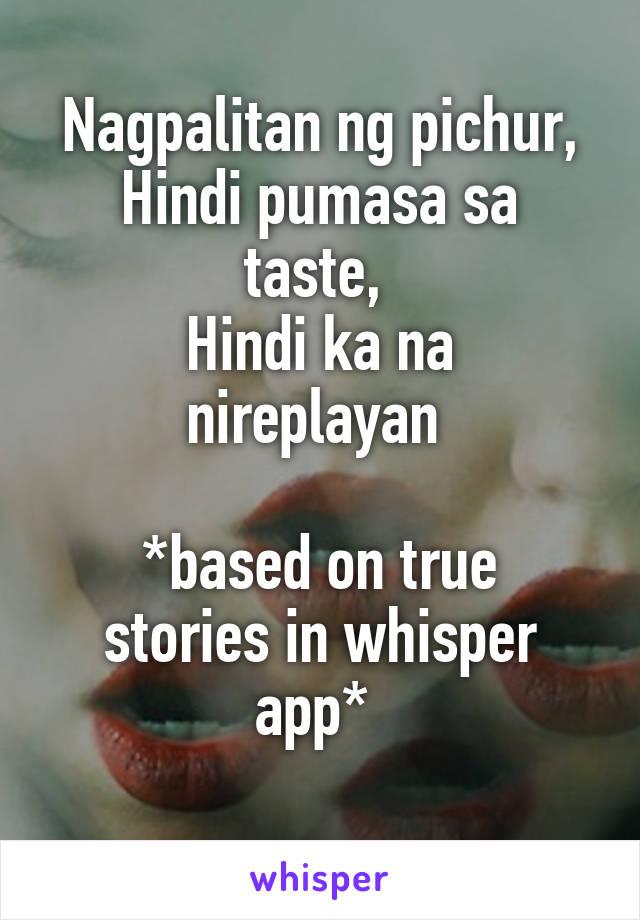 Nagpalitan ng pichur, Hindi pumasa sa taste,  Hindi ka na nireplayan   *based on true stories in whisper app*