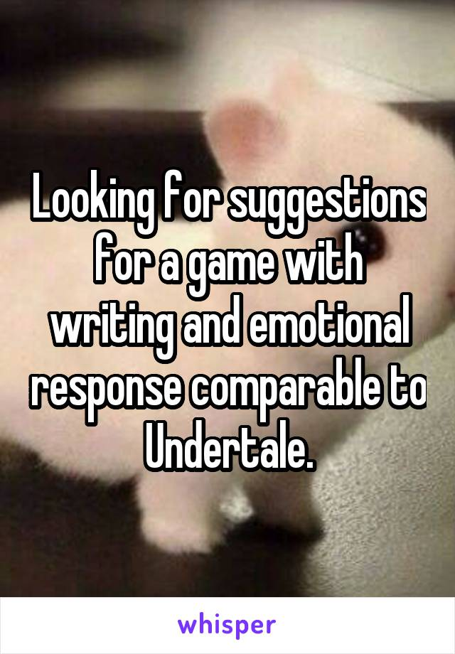 Looking for suggestions for a game with writing and emotional response comparable to Undertale.