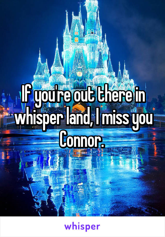 If you're out there in whisper land, I miss you Connor.
