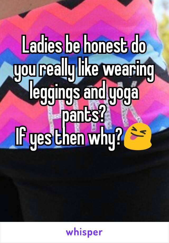 Ladies be honest do you really like wearing leggings and yoga pants? If yes then why?😝