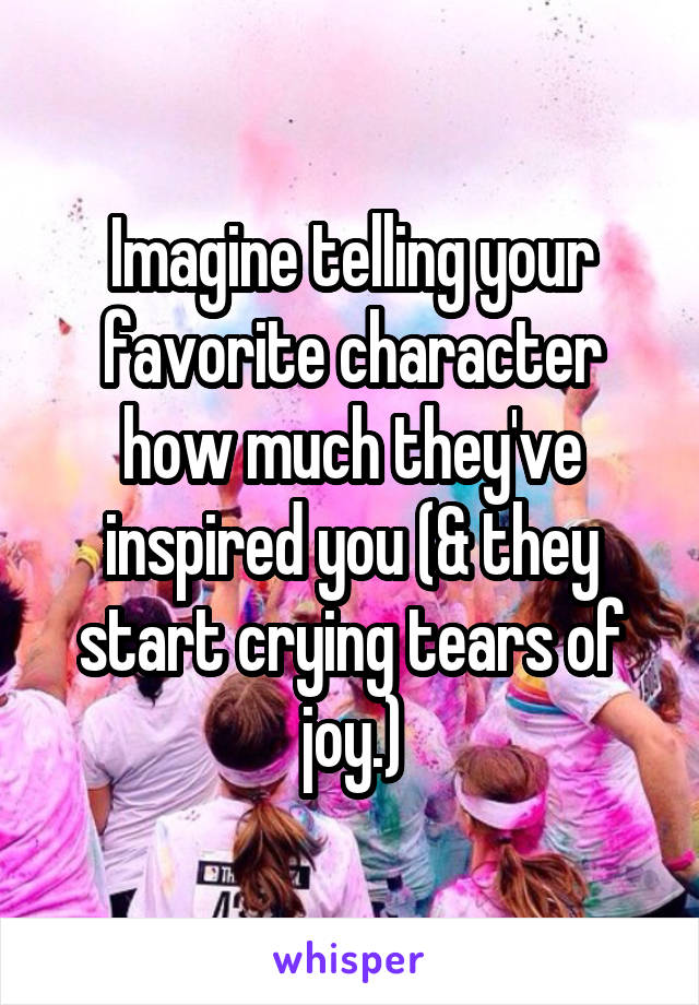 Imagine telling your favorite character how much they've inspired you (& they start crying tears of joy.)