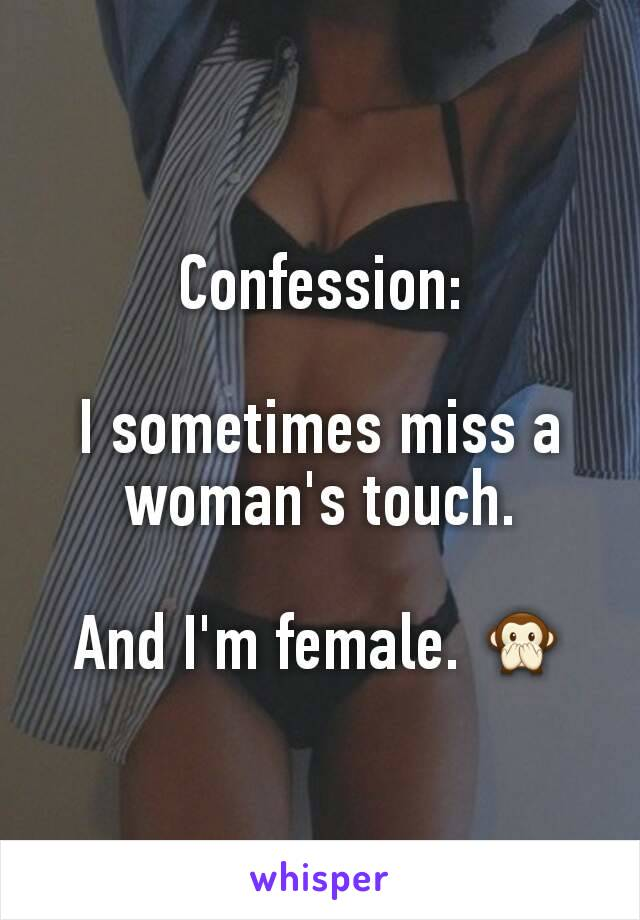 Confession:  I sometimes miss a woman's touch.  And I'm female. 🙊