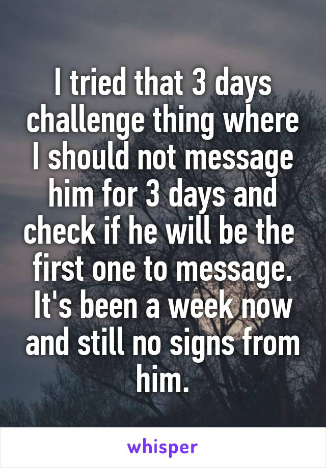 I tried that 3 days challenge thing where I should not message him for 3 days and check if he will be the  first one to message. It's been a week now and still no signs from him.