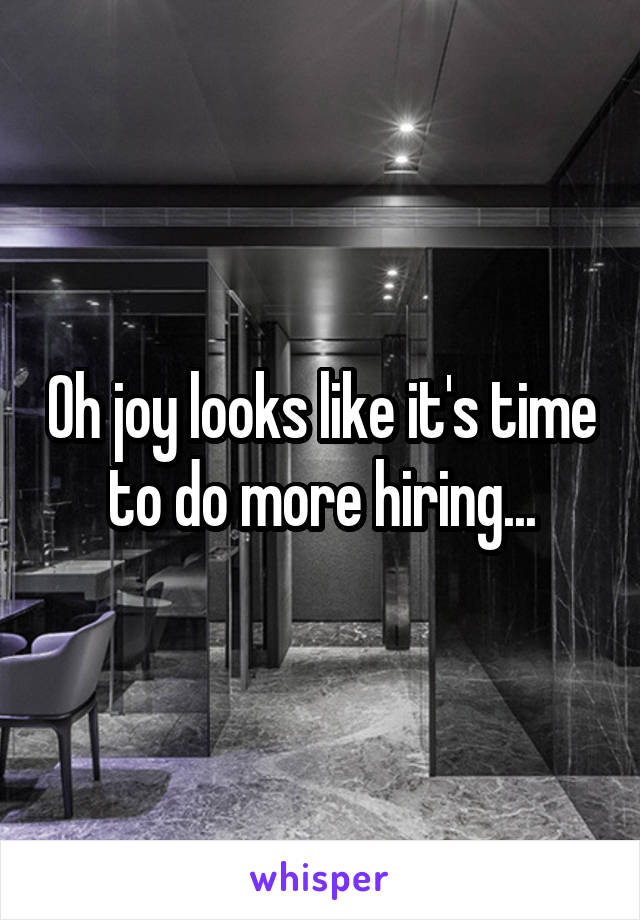 Oh joy looks like it's time to do more hiring...