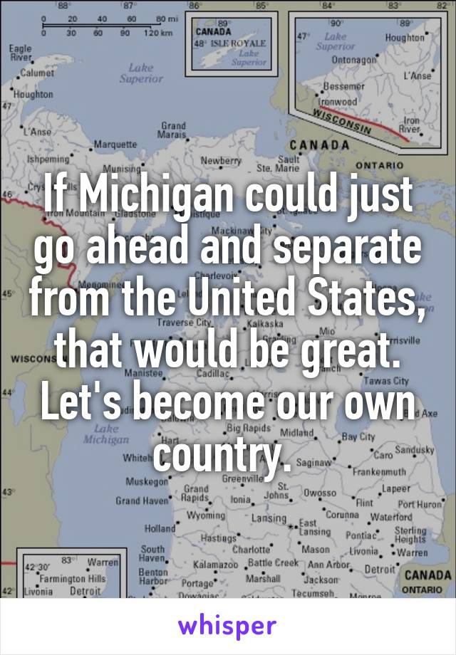 If Michigan could just go ahead and separate from the United States, that would be great. Let's become our own country.