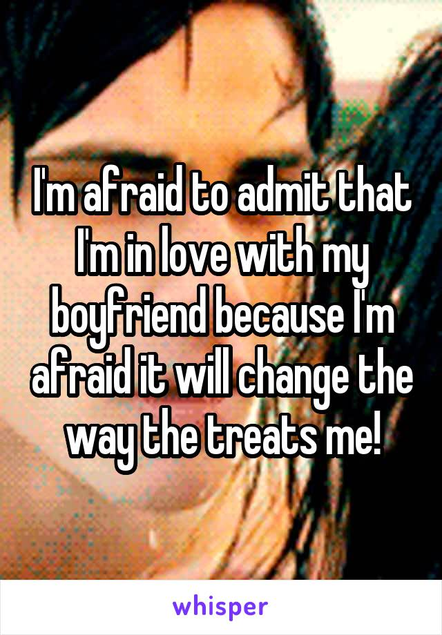 I'm afraid to admit that I'm in love with my boyfriend because I'm afraid it will change the way the treats me!