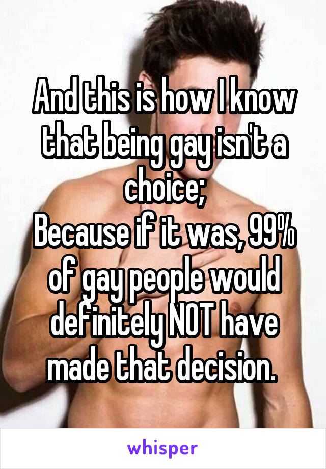 And this is how I know that being gay isn't a choice; Because if it was, 99% of gay people would definitely NOT have made that decision.