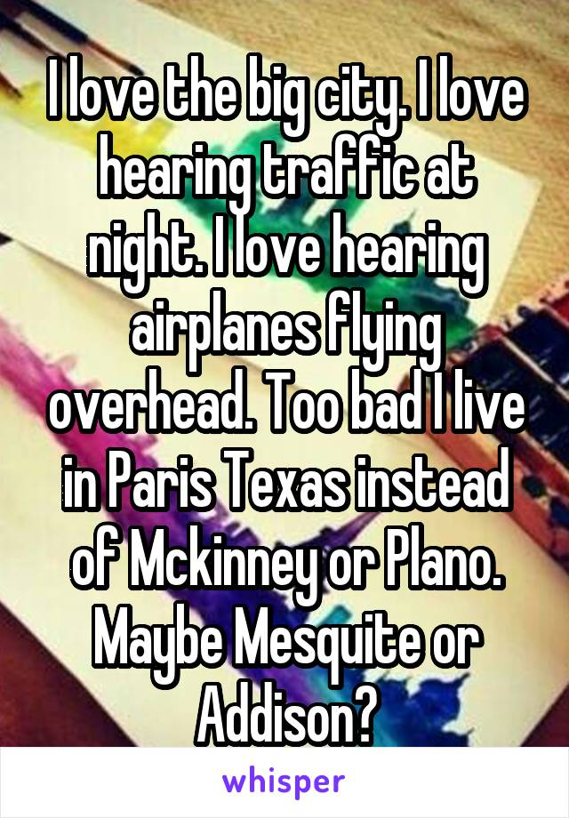 I love the big city. I love hearing traffic at night. I love hearing airplanes flying overhead. Too bad I live in Paris Texas instead of Mckinney or Plano. Maybe Mesquite or Addison?