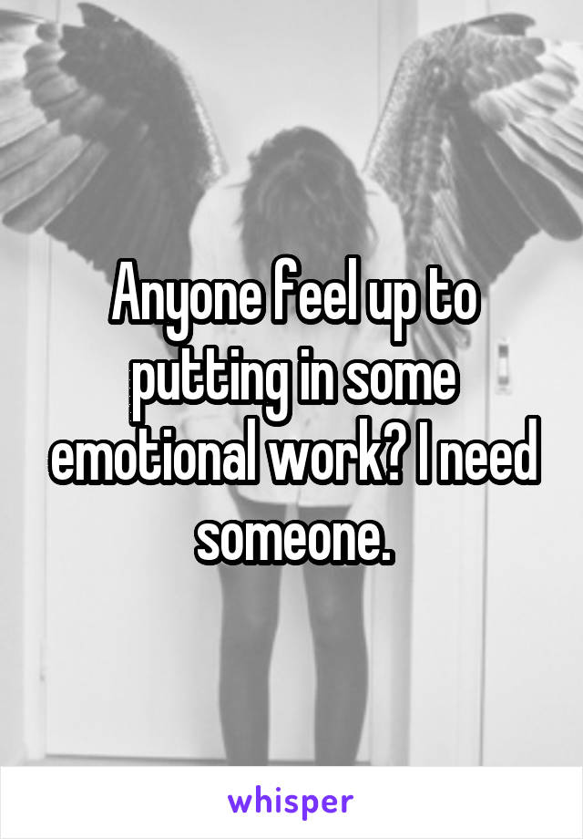 Anyone feel up to putting in some emotional work? I need someone.