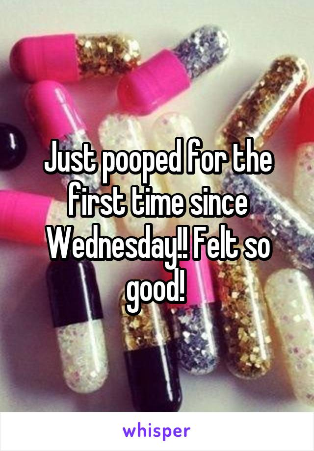 Just pooped for the first time since Wednesday!! Felt so good!