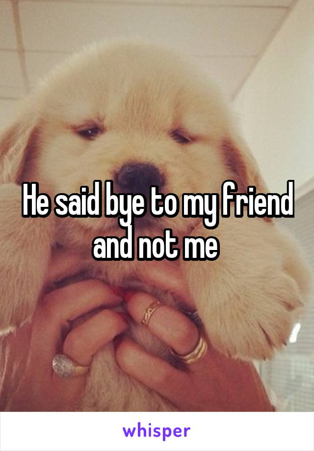 He said bye to my friend and not me