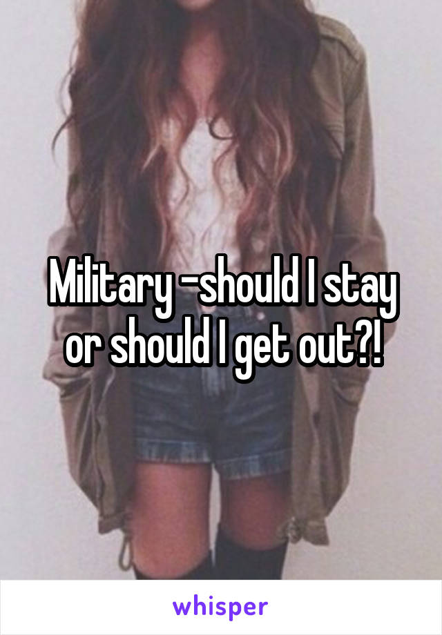 Military -should I stay or should I get out?!
