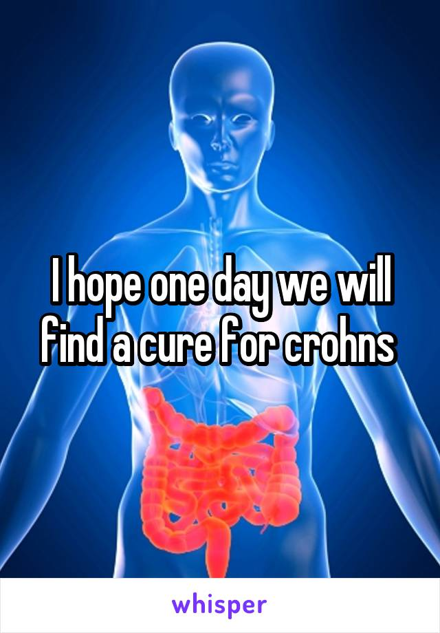 I hope one day we will find a cure for crohns