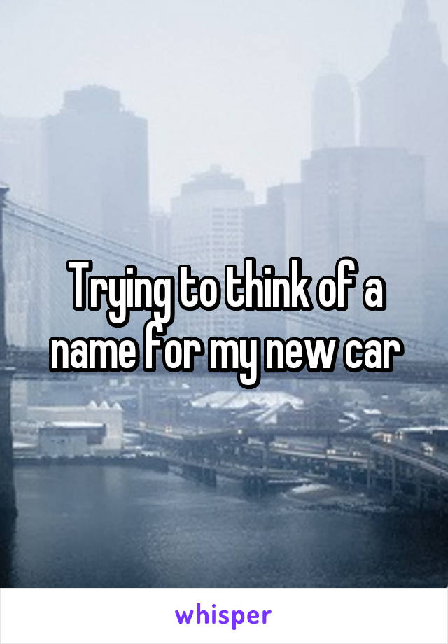 Trying to think of a name for my new car