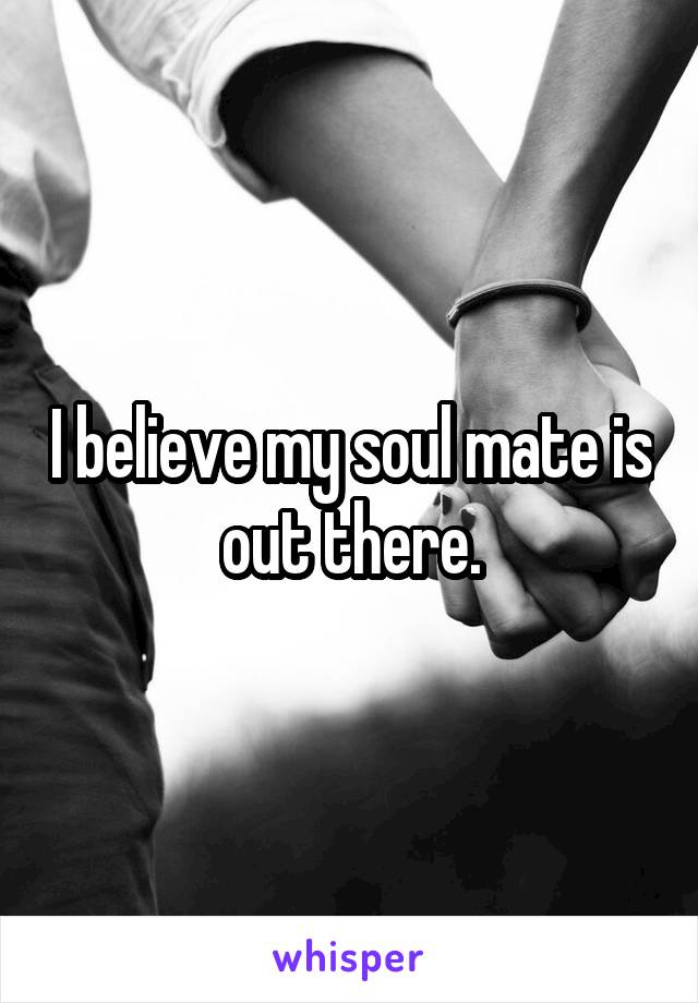 I believe my soul mate is out there.