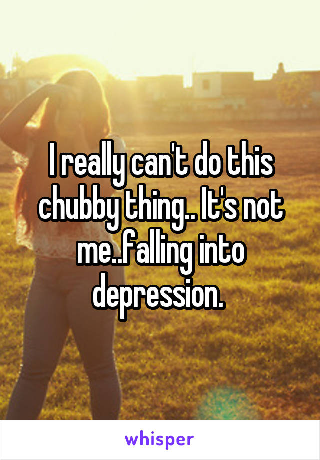 I really can't do this chubby thing.. It's not me..falling into depression.