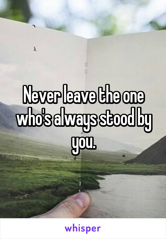 Never leave the one who's always stood by you.