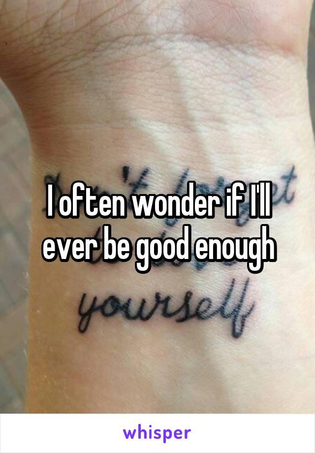I often wonder if I'll ever be good enough