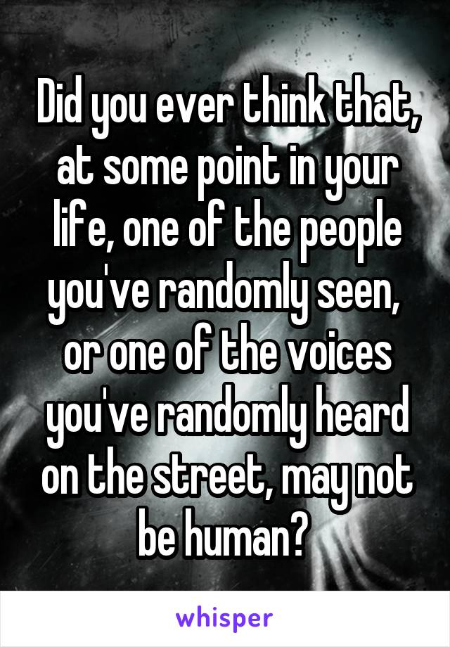 Did you ever think that, at some point in your life, one of the people you've randomly seen,  or one of the voices you've randomly heard on the street, may not be human?