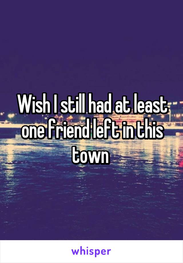 Wish I still had at least one friend left in this town
