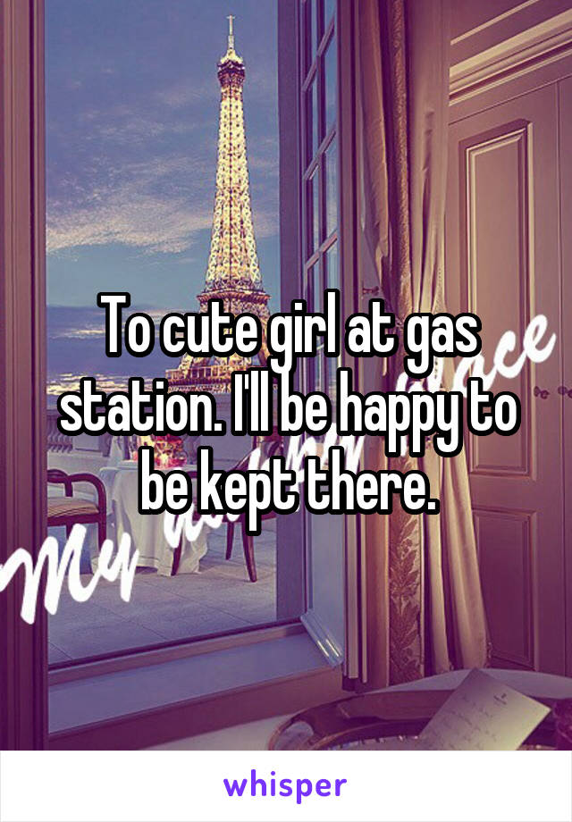 To cute girl at gas station. I'll be happy to be kept there.