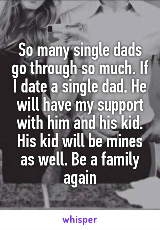 So many single dads go through so much. If I date a single dad. He will have my support with him and his kid. His kid will be mines as well. Be a family again
