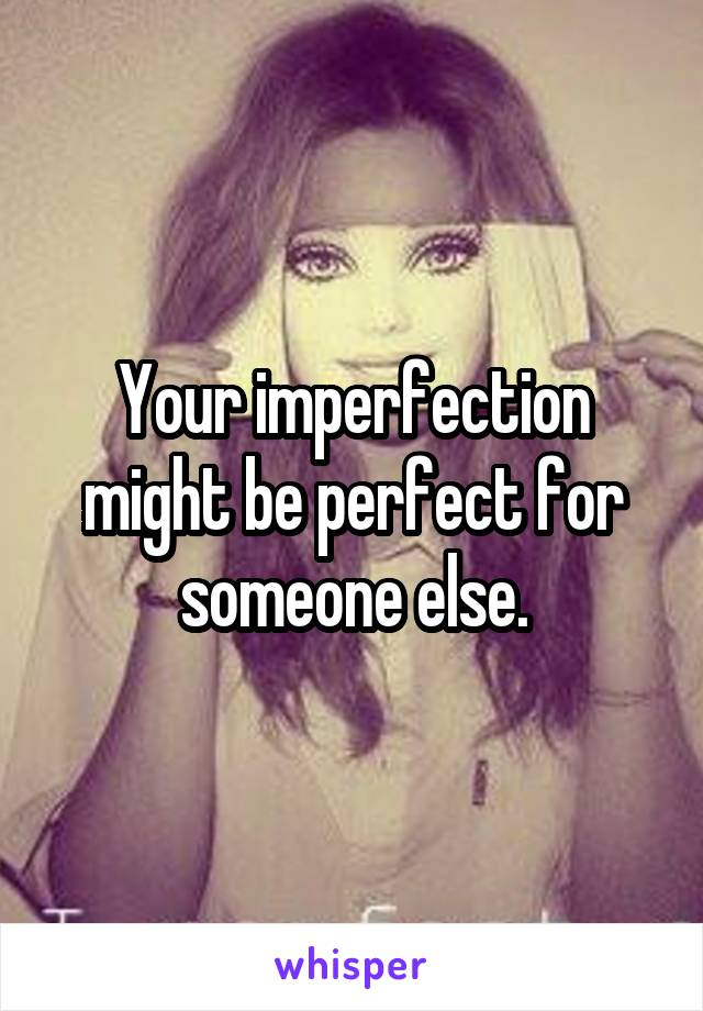 Your imperfection might be perfect for someone else.
