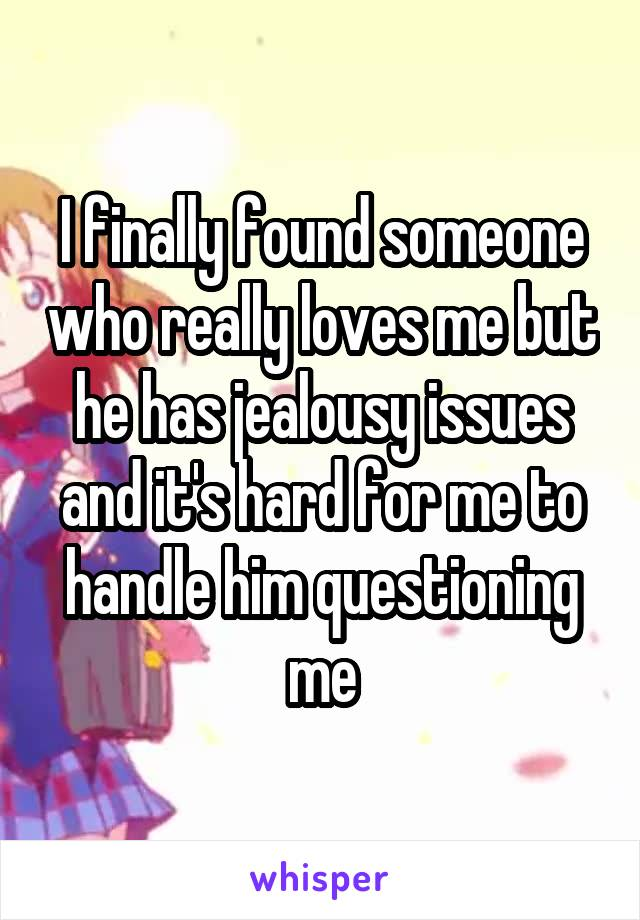 I finally found someone who really loves me but he has jealousy issues and it's hard for me to handle him questioning me