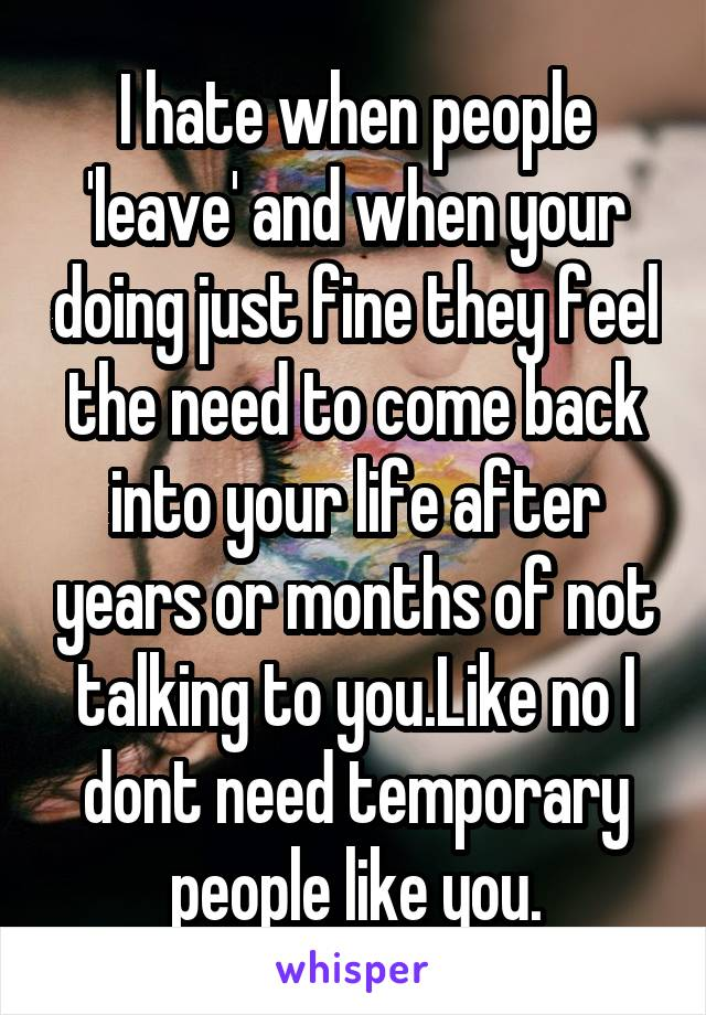 I hate when people 'leave' and when your doing just fine they feel the need to come back into your life after years or months of not talking to you.Like no I dont need temporary people like you.