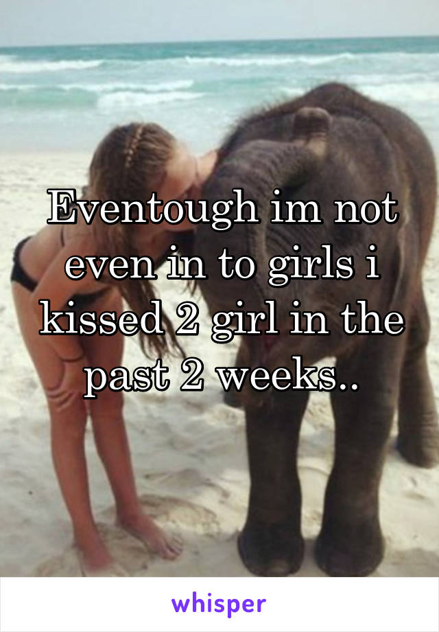 Eventough im not even in to girls i kissed 2 girl in the past 2 weeks..