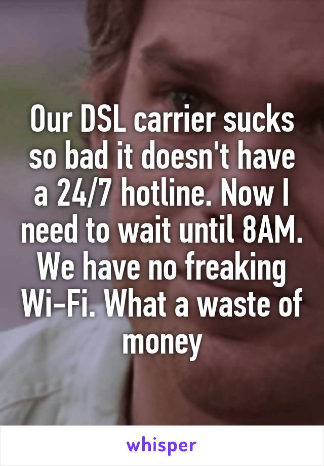 Our DSL carrier sucks so bad it doesn't have a 24/7 hotline. Now I need to wait until 8AM. We have no freaking Wi-Fi. What a waste of money