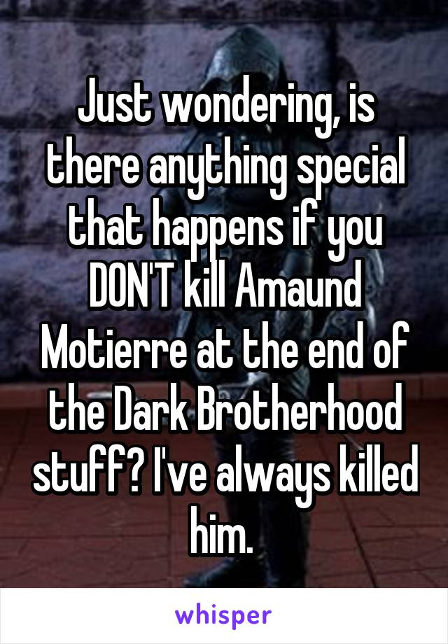 Just wondering, is there anything special that happens if you DON'T kill Amaund Motierre at the end of the Dark Brotherhood stuff? I've always killed him.