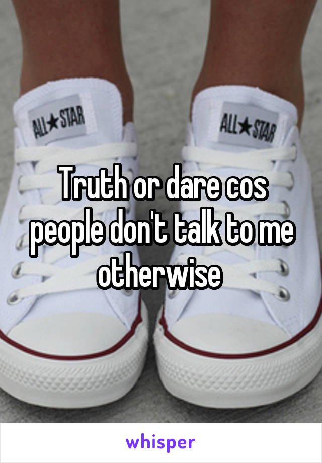 Truth or dare cos people don't talk to me otherwise