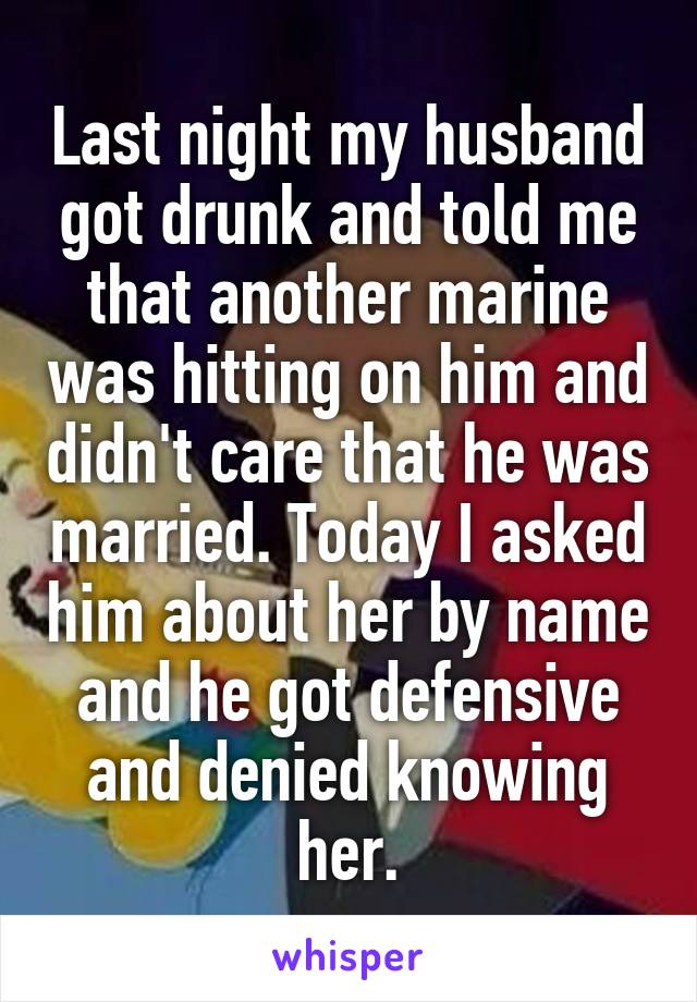 Last night my husband got drunk and told me that another marine was hitting on him and didn't care that he was married. Today I asked him about her by name and he got defensive and denied knowing her.
