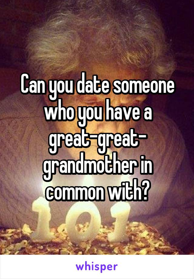 Can you date someone who you have a great-great- grandmother in common with?