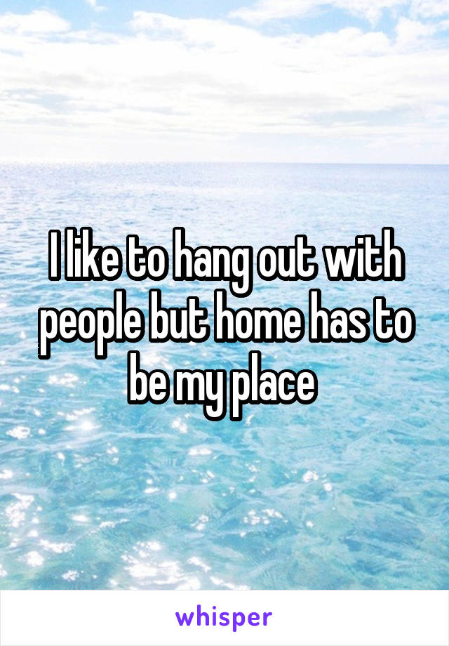I like to hang out with people but home has to be my place