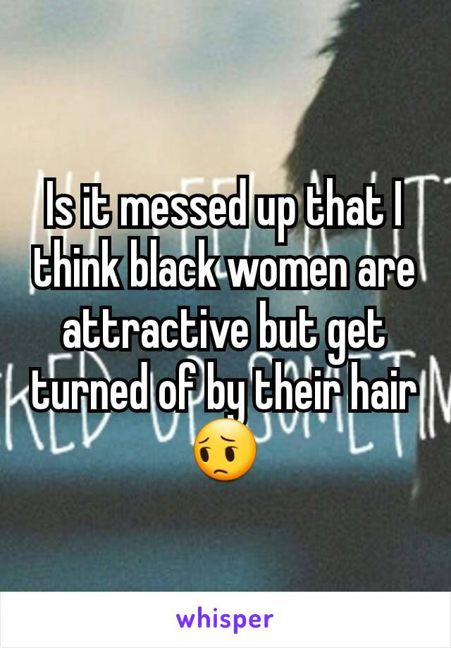 Is it messed up that I think black women are attractive but get turned of by their hair 😔