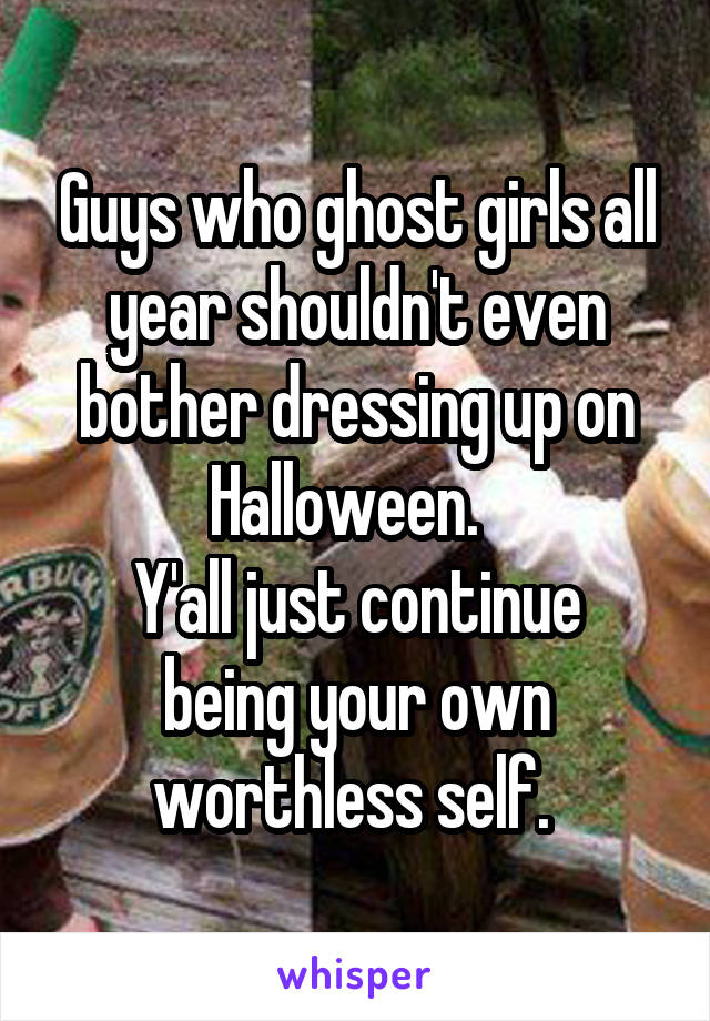 Guys who ghost girls all year shouldn't even bother dressing up on Halloween.   Y'all just continue being your own worthless self.